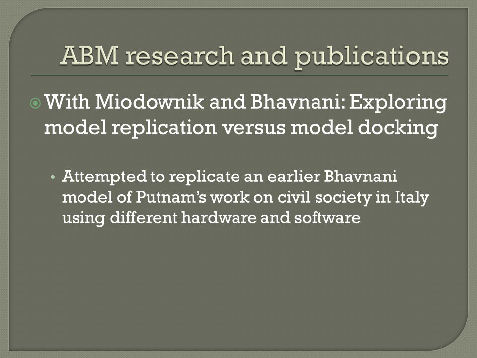  With Miodownik and Bhavnani: Exploring model replication versus model docking Attempted to replicate an earlier Bhavnani model of Putnam's work on civil society in Italy using different hardware and software