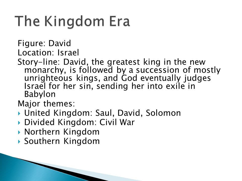 Figure: David Location: Israel Story-line: David, the greatest king in the new monarchy, is followed by a succession of mostly unrighteous kings, and God eventually judges Israel for her sin, sending her into exile in Babylon Major themes:  United Kingdom: Saul, David, Solomon  Divided Kingdom: Civil War  Northern Kingdom  Southern Kingdom