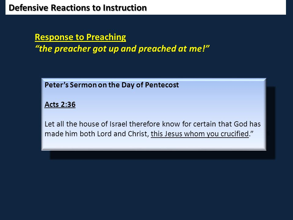Defensive Reactions to Instruction Response to Preaching the preacher got up and preached at me! Peter's Sermon on the Day of Pentecost Acts 2:36 Let all the house of Israel therefore know for certain that God has made him both Lord and Christ, this Jesus whom you crucified. Peter's Sermon on the Day of Pentecost Acts 2:36 Let all the house of Israel therefore know for certain that God has made him both Lord and Christ, this Jesus whom you crucified. Peter's Sermon on the Day of Pentecost Acts 2:36 Let all the house of Israel therefore know for certain that God has made him both Lord and Christ, this Jesus whom you crucified. Peter's Sermon on the Day of Pentecost Acts 2:36 Let all the house of Israel therefore know for certain that God has made him both Lord and Christ, this Jesus whom you crucified.