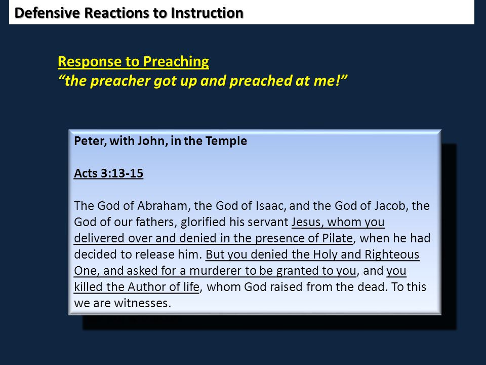 Defensive Reactions to Instruction Response to Preaching the preacher got up and preached at me! Peter, with John, in the Temple Acts 3:13-15 The God of Abraham, the God of Isaac, and the God of Jacob, the God of our fathers, glorified his servant Jesus, whom you delivered over and denied in the presence of Pilate, when he had decided to release him.