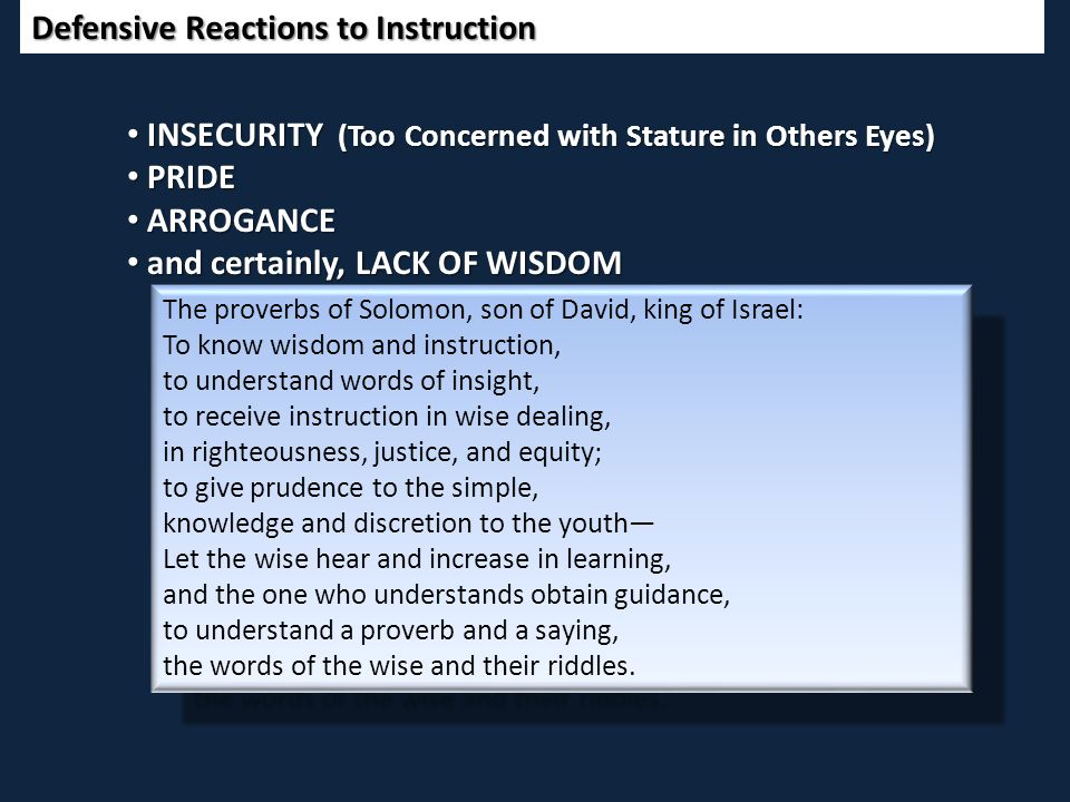Defensive Reactions to Instruction The proverbs of Solomon, son of David, king of Israel: To know wisdom and instruction, to understand words of insight, to receive instruction in wise dealing, in righteousness, justice, and equity; to give prudence to the simple, knowledge and discretion to the youth— Let the wise hear and increase in learning, and the one who understands obtain guidance, to understand a proverb and a saying, the words of the wise and their riddles.