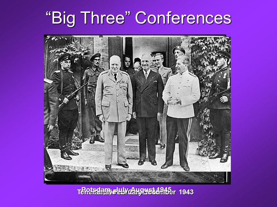Big Three Conferences Teheran, November-December 1943 Yalta, February 1945 Potsdam, July-August 1945