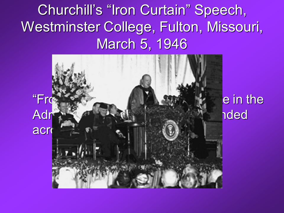 Churchill's Iron Curtain Speech, Westminster College, Fulton, Missouri, March 5, 1946 From Stettin in the Baltic to Trieste in the Adriatic an iron curtain has descended across the Continent.…