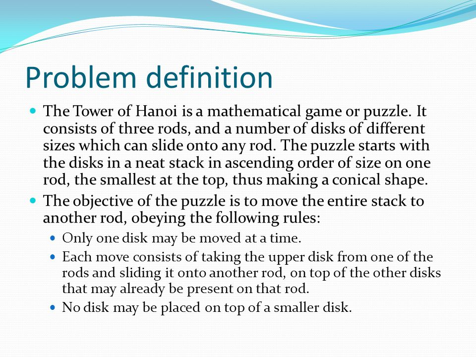 Problem definition The Tower of Hanoi is a mathematical game or puzzle. It consists of three rods, and a number of disks of different sizes which can