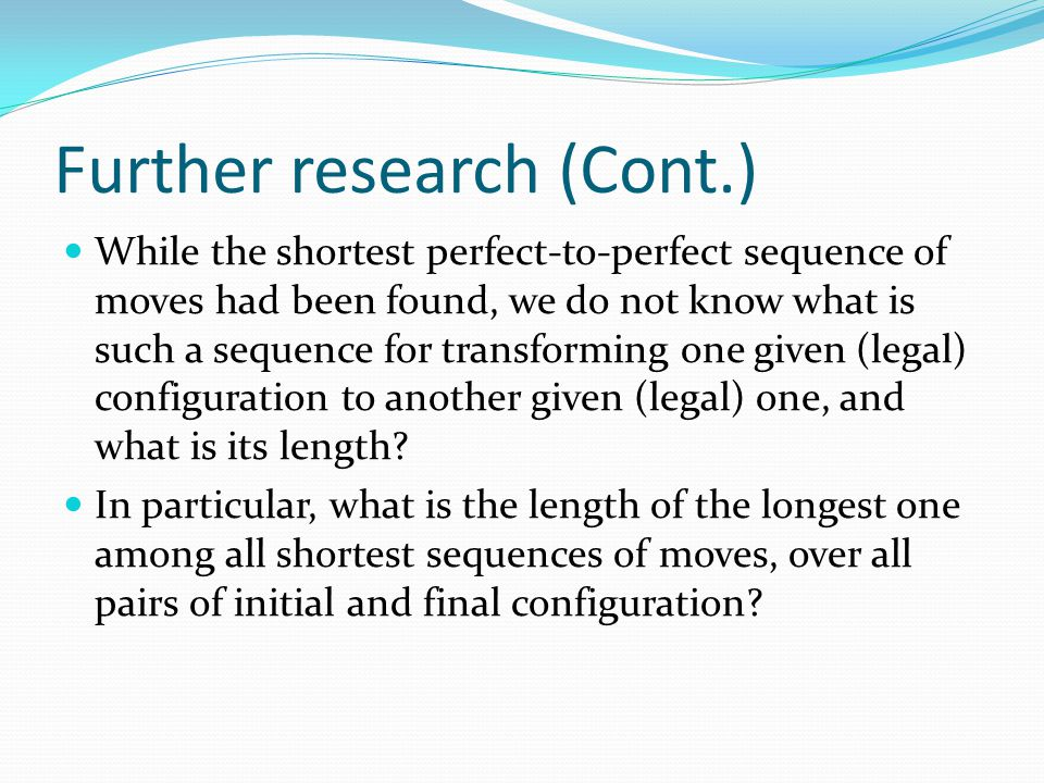 Further research (Cont.) While the shortest perfect-to-perfect sequence of moves had been found, we do not know what is such a sequence for transforming one given (legal) configuration to another given (legal) one, and what is its length.