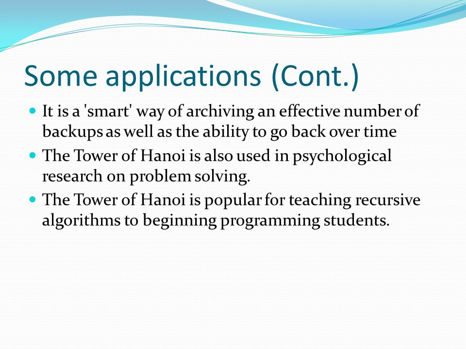 Some applications (Cont.) It is a smart way of archiving an effective number of backups as well as the ability to go back over time The Tower of Hanoi is also used in psychological research on problem solving.