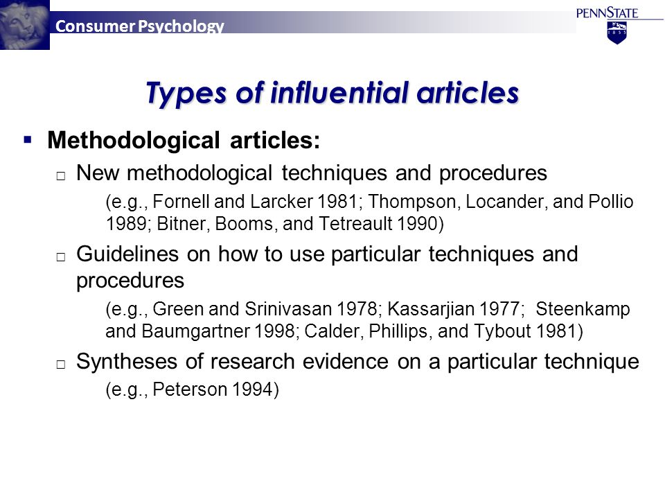 Consumer Psychology Types of influential articles  Methodological articles: □ New methodological techniques and procedures (e.g., Fornell and Larcker 1981; Thompson, Locander, and Pollio 1989; Bitner, Booms, and Tetreault 1990) □ Guidelines on how to use particular techniques and procedures (e.g., Green and Srinivasan 1978; Kassarjian 1977; Steenkamp and Baumgartner 1998; Calder, Phillips, and Tybout 1981) □ Syntheses of research evidence on a particular technique (e.g., Peterson 1994)