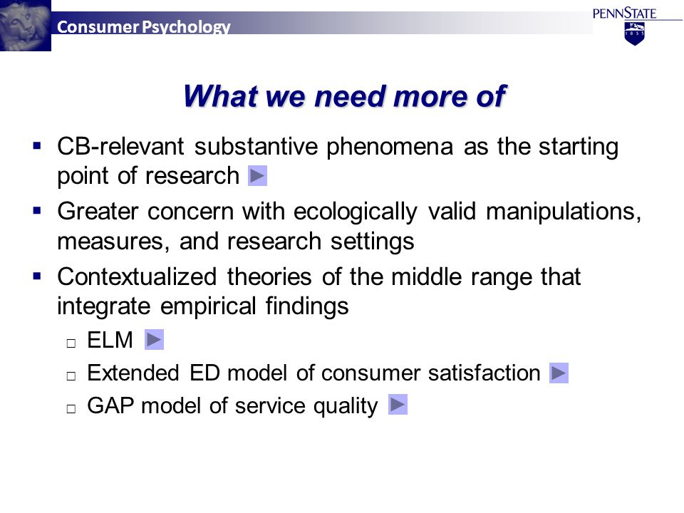 Consumer Psychology What we need more of  CB-relevant substantive phenomena as the starting point of research  Greater concern with ecologically valid manipulations, measures, and research settings  Contextualized theories of the middle range that integrate empirical findings □ ELM □ Extended ED model of consumer satisfaction □ GAP model of service quality