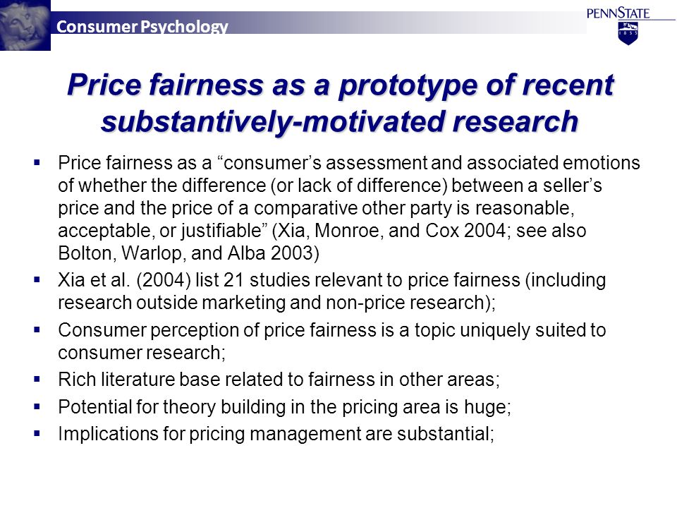Consumer Psychology Price fairness as a prototype of recent substantively-motivated research  Price fairness as a consumer's assessment and associated emotions of whether the difference (or lack of difference) between a seller's price and the price of a comparative other party is reasonable, acceptable, or justifiable (Xia, Monroe, and Cox 2004; see also Bolton, Warlop, and Alba 2003)  Xia et al.