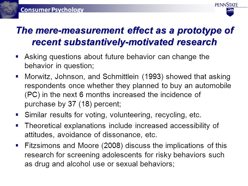 Consumer Psychology  Asking questions about future behavior can change the behavior in question;  Morwitz, Johnson, and Schmittlein (1993) showed that asking respondents once whether they planned to buy an automobile (PC) in the next 6 months increased the incidence of purchase by 37 (18) percent;  Similar results for voting, volunteering, recycling, etc.