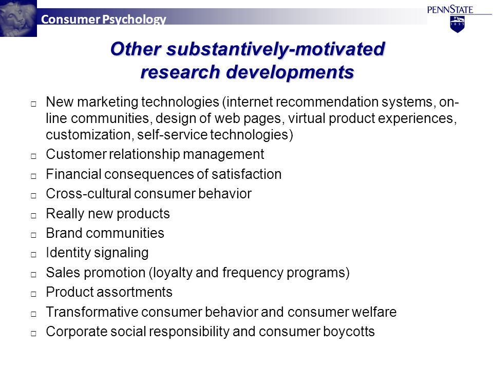 Consumer Psychology Other substantively-motivated research developments □ New marketing technologies (internet recommendation systems, on- line communities, design of web pages, virtual product experiences, customization, self-service technologies) □ Customer relationship management □ Financial consequences of satisfaction □ Cross-cultural consumer behavior □ Really new products □ Brand communities □ Identity signaling □ Sales promotion (loyalty and frequency programs) □ Product assortments □ Transformative consumer behavior and consumer welfare □ Corporate social responsibility and consumer boycotts