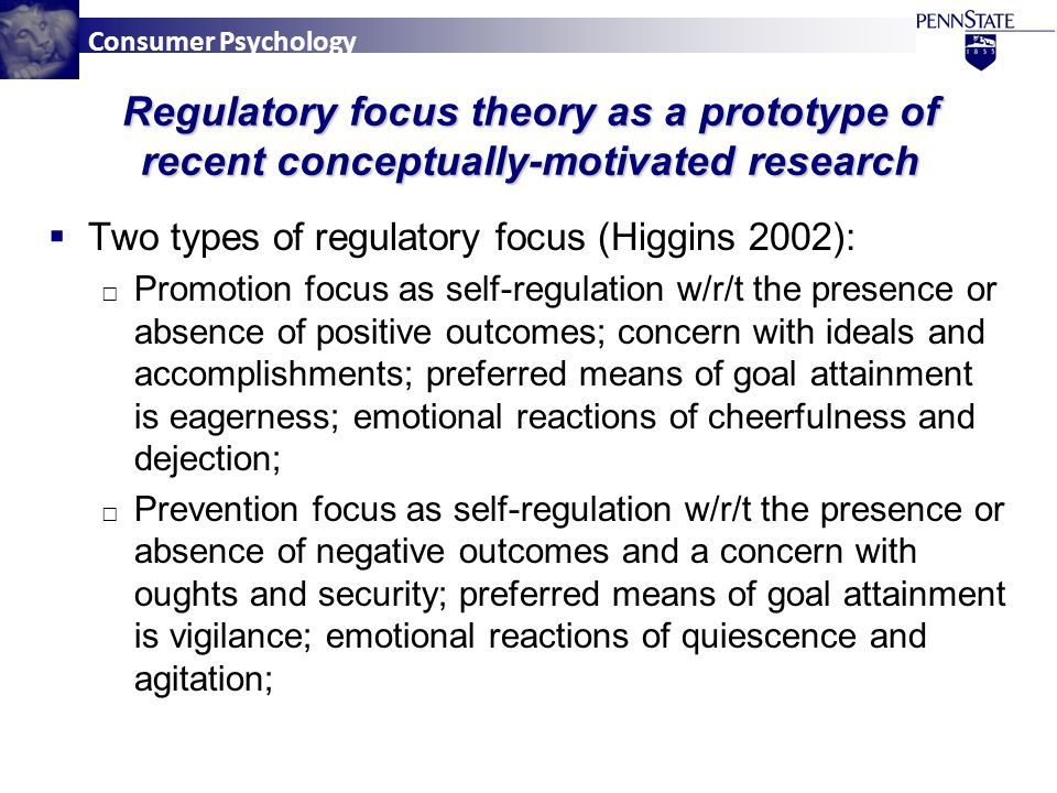 Consumer Psychology  Two types of regulatory focus (Higgins 2002): □ Promotion focus as self-regulation w/r/t the presence or absence of positive outcomes; concern with ideals and accomplishments; preferred means of goal attainment is eagerness; emotional reactions of cheerfulness and dejection; □ Prevention focus as self-regulation w/r/t the presence or absence of negative outcomes and a concern with oughts and security; preferred means of goal attainment is vigilance; emotional reactions of quiescence and agitation; Regulatory focus theory as a prototype of recent conceptually-motivated research