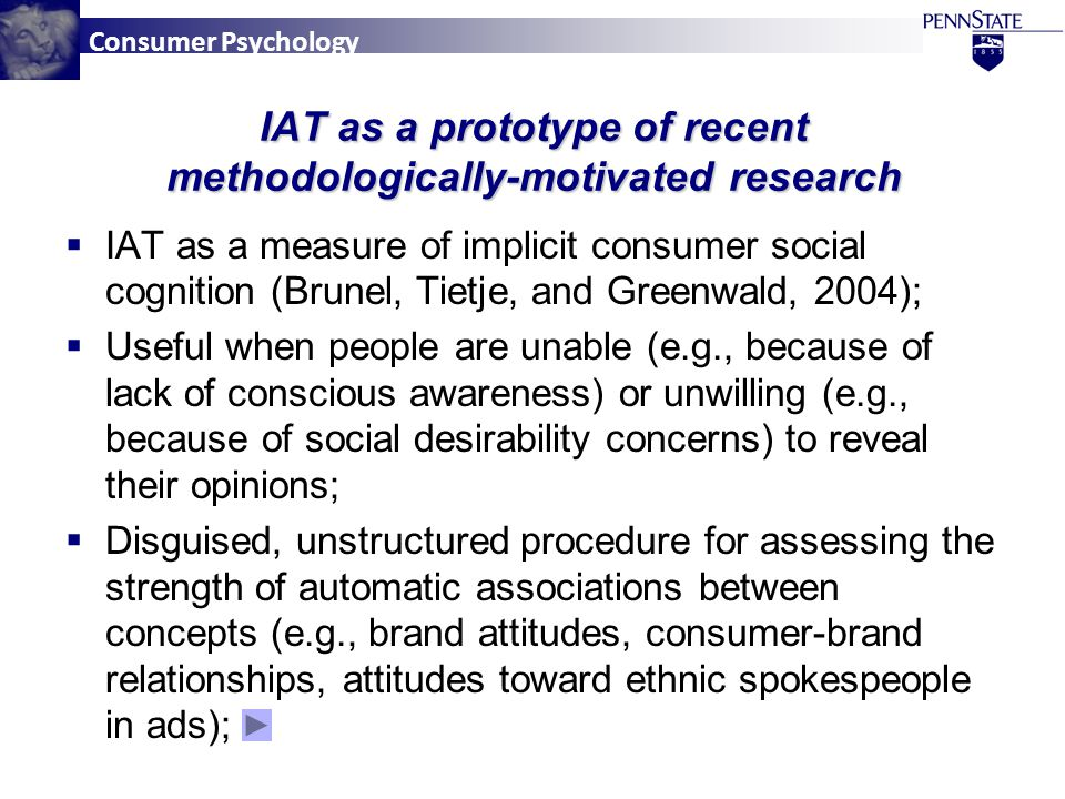 Consumer Psychology  IAT as a measure of implicit consumer social cognition (Brunel, Tietje, and Greenwald, 2004);  Useful when people are unable (e.g., because of lack of conscious awareness) or unwilling (e.g., because of social desirability concerns) to reveal their opinions;  Disguised, unstructured procedure for assessing the strength of automatic associations between concepts (e.g., brand attitudes, consumer-brand relationships, attitudes toward ethnic spokespeople in ads); IAT as a prototype of recent methodologically-motivated research
