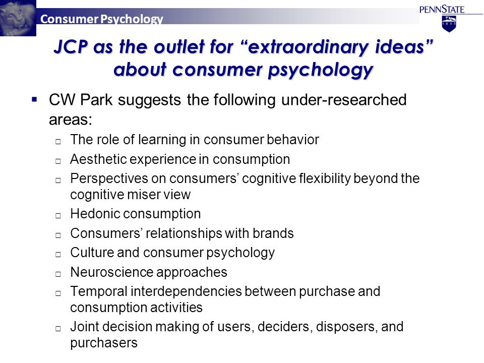Consumer Psychology JCP as the outlet for extraordinary ideas about consumer psychology  CW Park suggests the following under-researched areas: □ The role of learning in consumer behavior □ Aesthetic experience in consumption □ Perspectives on consumers' cognitive flexibility beyond the cognitive miser view □ Hedonic consumption □ Consumers' relationships with brands □ Culture and consumer psychology □ Neuroscience approaches □ Temporal interdependencies between purchase and consumption activities □ Joint decision making of users, deciders, disposers, and purchasers