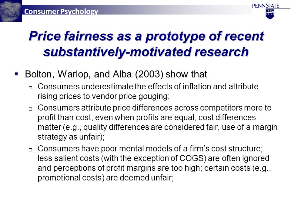 Consumer Psychology Price fairness as a prototype of recent substantively-motivated research  Bolton, Warlop, and Alba (2003) show that □ Consumers underestimate the effects of inflation and attribute rising prices to vendor price gouging; □ Consumers attribute price differences across competitors more to profit than cost; even when profits are equal, cost differences matter (e.g., quality differences are considered fair, use of a margin strategy as unfair); □ Consumers have poor mental models of a firm's cost structure; less salient costs (with the exception of COGS) are often ignored and perceptions of profit margins are too high; certain costs (e.g., promotional costs) are deemed unfair;