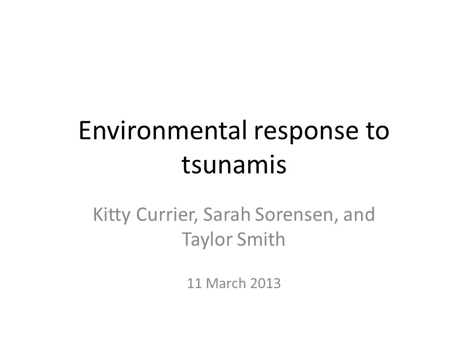 Environmental response to tsunamis Kitty Currier, Sarah Sorensen, and Taylor Smith 11 March 2013