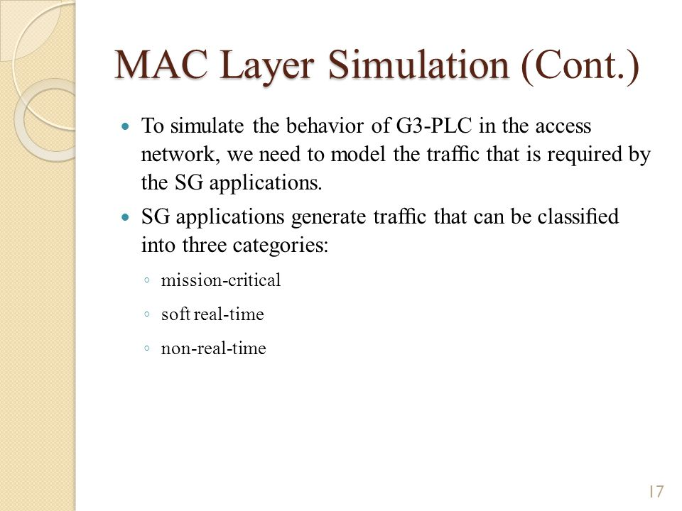 MAC Layer Simulation MAC Layer Simulation (Cont.) To simulate the behavior of G3-PLC in the access network, we need to model the traffic that is required by the SG applications.