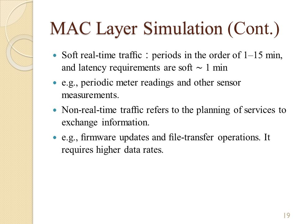 MAC Layer Simulation MAC Layer Simulation (Cont.) Soft real-time traffic : periods in the order of 1–15 min, and latency requirements are soft ∼ 1 min e.g., periodic meter readings and other sensor measurements.