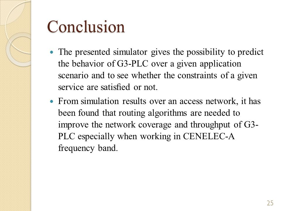Conclusion The presented simulator gives the possibility to predict the behavior of G3-PLC over a given application scenario and to see whether the constraints of a given service are satisfied or not.