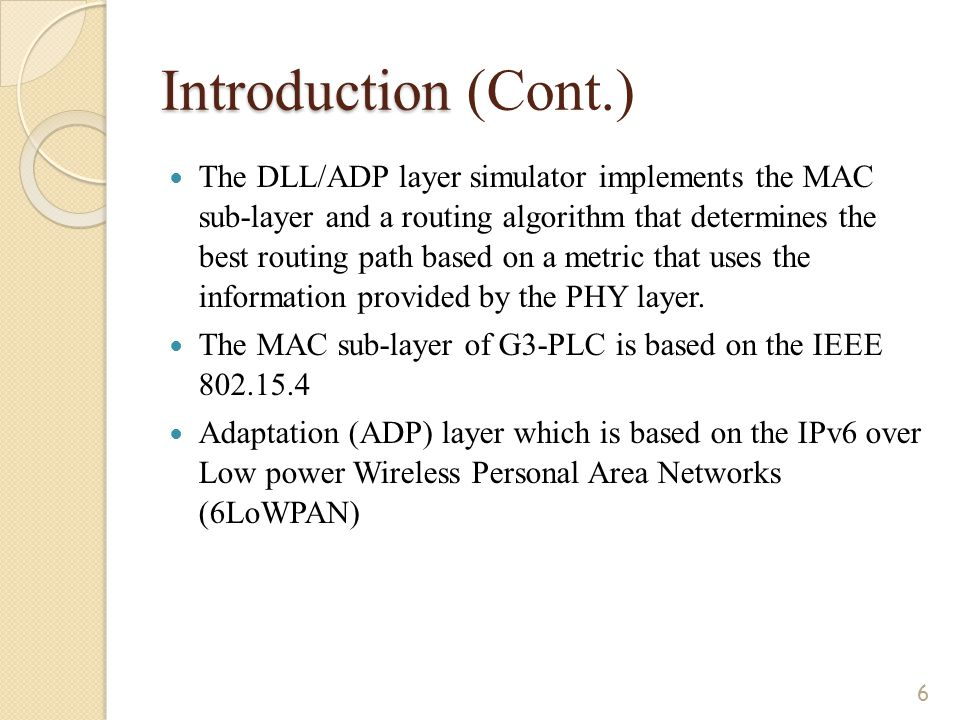 Introduction Introduction (Cont.) The DLL/ADP layer simulator implements the MAC sub-layer and a routing algorithm that determines the best routing path based on a metric that uses the information provided by the PHY layer.