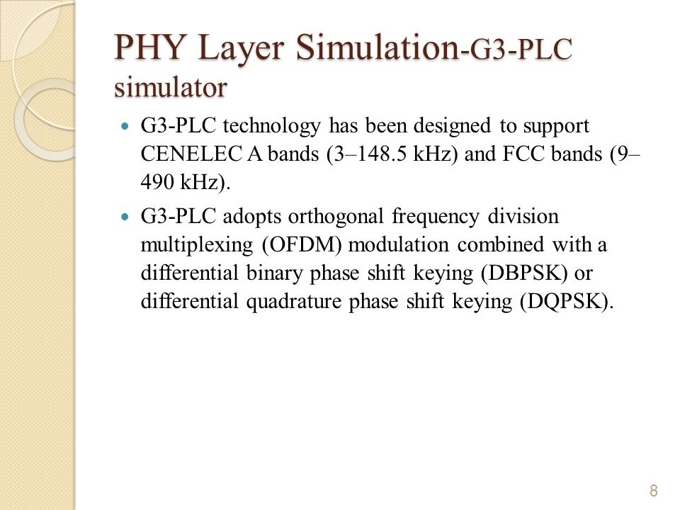 PHY Layer Simulation -G3-PLC simulator G3-PLC technology has been designed to support CENELEC A bands (3–148.5 kHz) and FCC bands (9– 490 kHz).