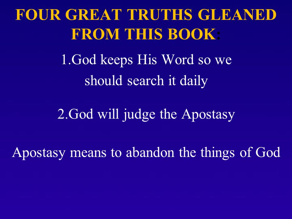 FOUR GREAT TRUTHS GLEANED FROM THIS BOOK: 1.God keeps His Word so we should search it daily 2.God will judge the Apostasy Apostasy means to abandon the things of God