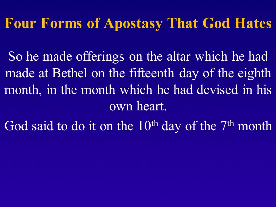 Four Forms of Apostasy That God Hates So he made offerings on the altar which he had made at Bethel on the fifteenth day of the eighth month, in the month which he had devised in his own heart.