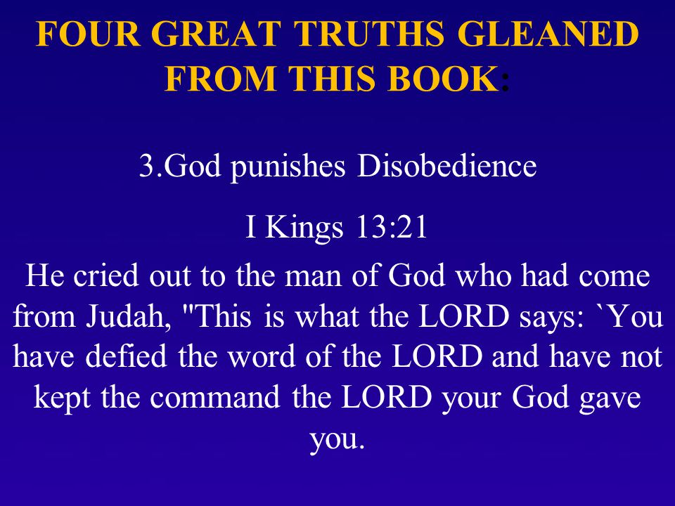 FOUR GREAT TRUTHS GLEANED FROM THIS BOOK: 3.God punishes Disobedience I Kings 13:21 He cried out to the man of God who had come from Judah, This is what the LORD says: `You have defied the word of the LORD and have not kept the command the LORD your God gave you.