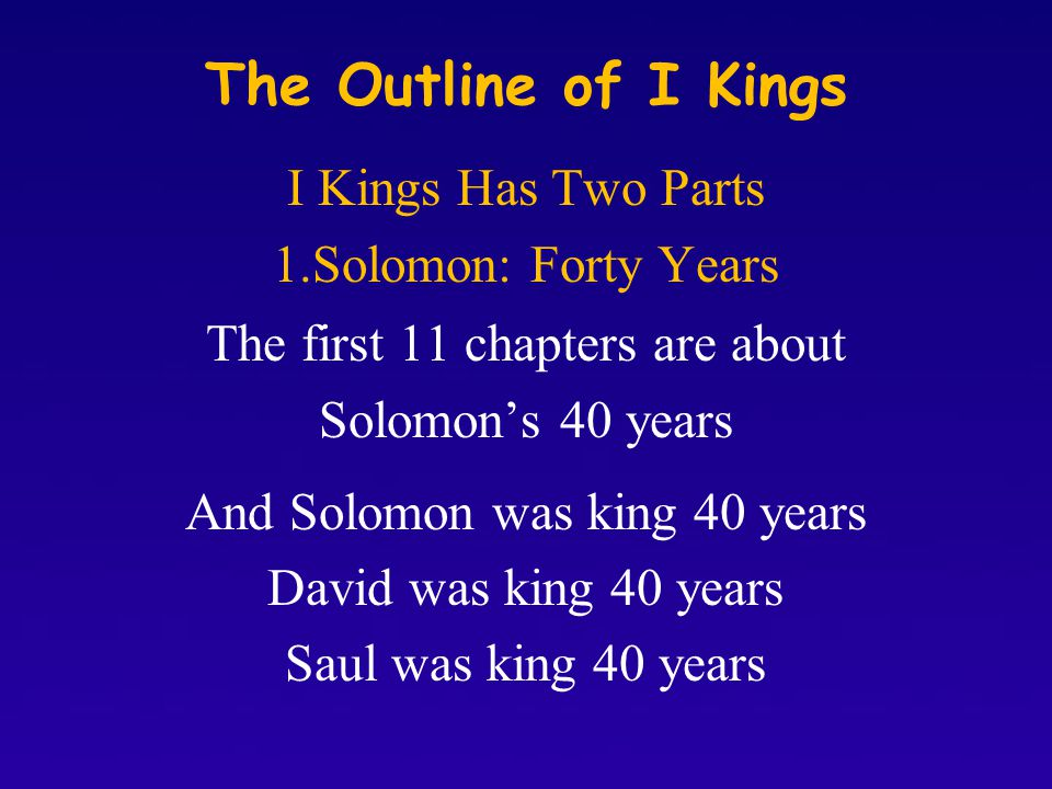 The Outline of I Kings I Kings Has Two Parts 1.Solomon: Forty Years The first 11 chapters are about Solomon's 40 years And Solomon was king 40 years David was king 40 years Saul was king 40 years