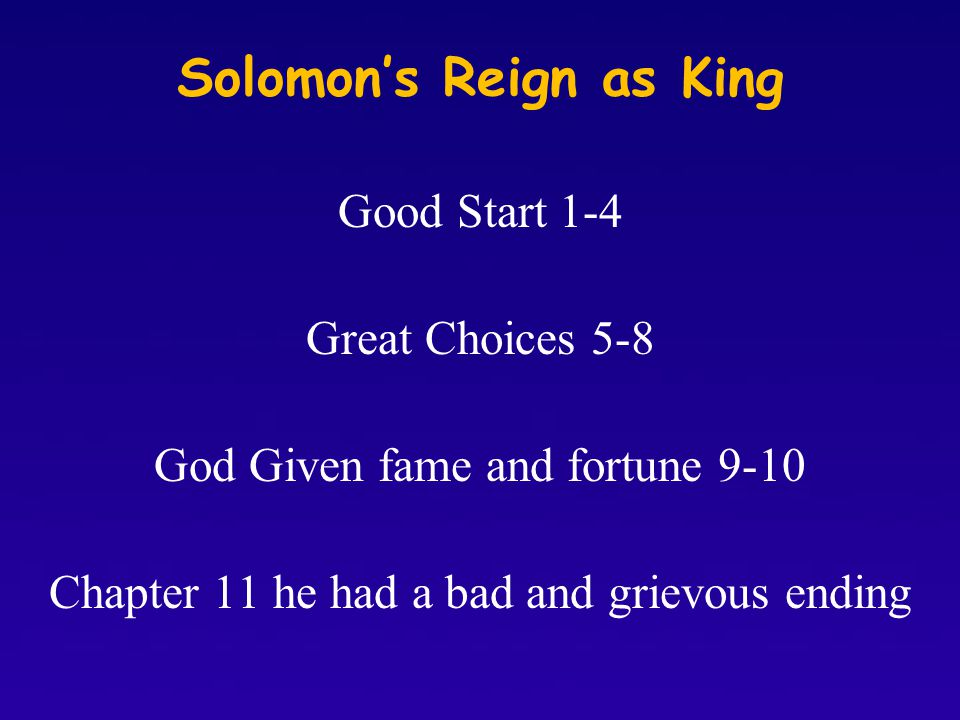 Solomon's Reign as King Good Start 1-4 Great Choices 5-8 God Given fame and fortune 9-10 Chapter 11 he had a bad and grievous ending
