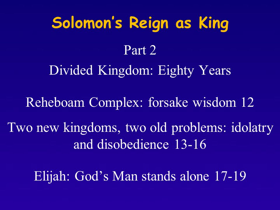 Solomon's Reign as King Part 2 Divided Kingdom: Eighty Years Reheboam Complex: forsake wisdom 12 Two new kingdoms, two old problems: idolatry and disobedience 13-16 Elijah: God's Man stands alone 17-19