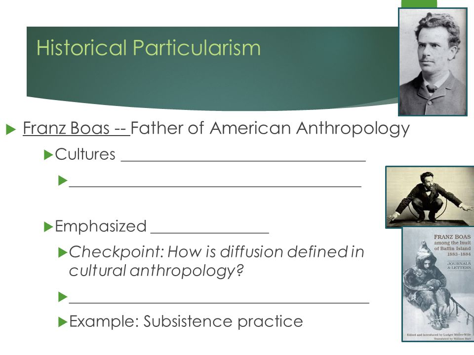 Historical Particularism  Franz Boas -- Father of American Anthropology  Cultures _______________________________  _____________________________________  Emphasized _______________  Checkpoint: How is diffusion defined in cultural anthropology.