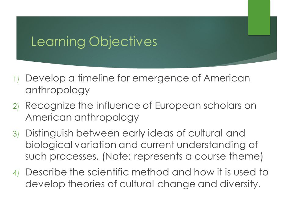 Learning Objectives 1) Develop a timeline for emergence of American anthropology 2) Recognize the influence of European scholars on American anthropology 3) Distinguish between early ideas of cultural and biological variation and current understanding of such processes.