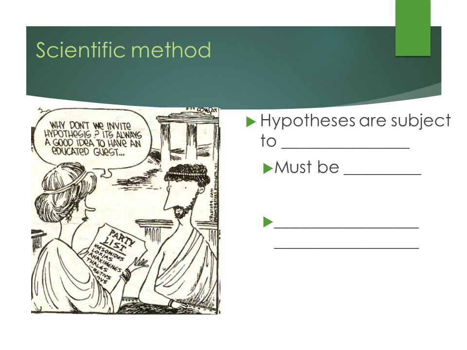 Scientific method  Hypotheses are subject to _______________  Must be _________  _________________ _________________