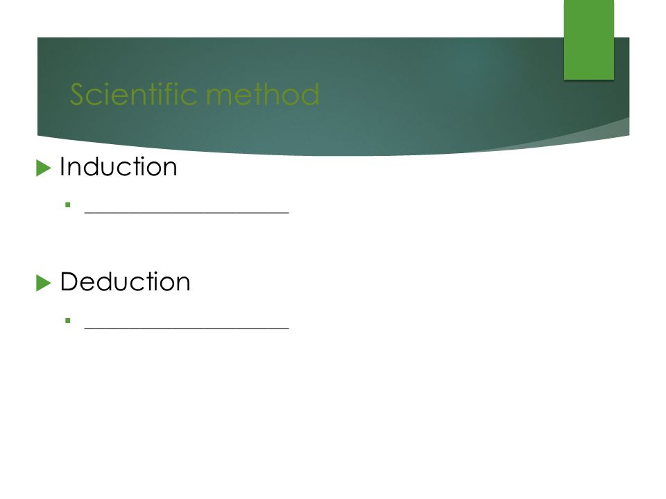 Scientific method  Induction  ___________________  Deduction  ___________________