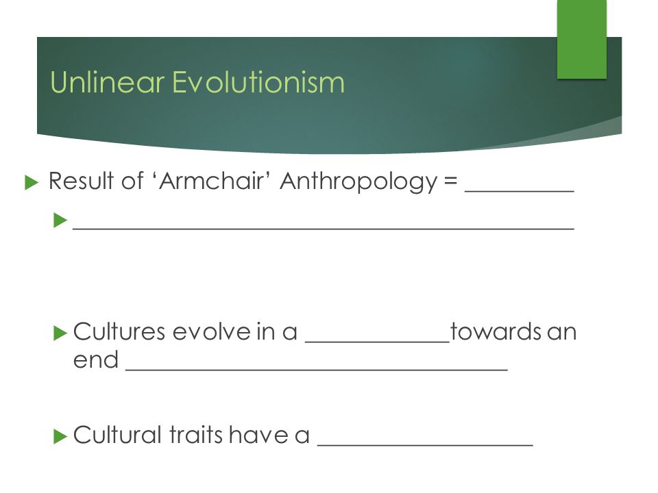 Unlinear Evolutionism  Result of 'Armchair' Anthropology = _________  __________________________________________  Cultures evolve in a ____________towards an end ________________________________  Cultural traits have a __________________
