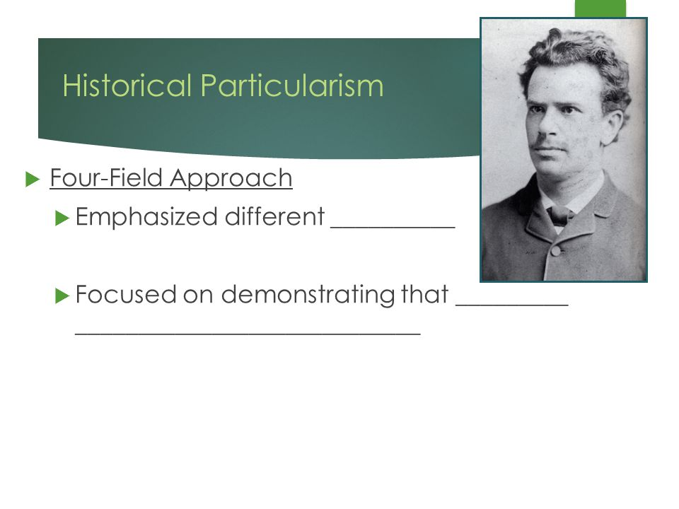 Historical Particularism  Four-Field Approach  Emphasized different __________  Focused on demonstrating that _________ ____________________________