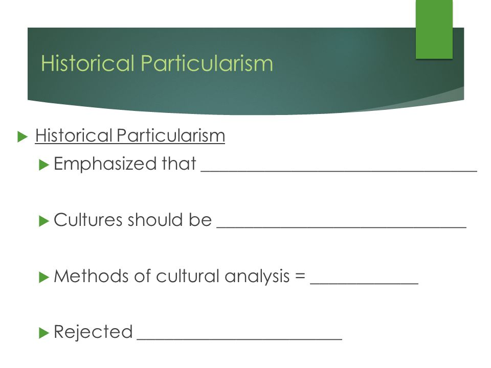 Historical Particularism  Historical Particularism  Emphasized that _______________________________  Cultures should be ____________________________  Methods of cultural analysis = ____________  Rejected _______________________