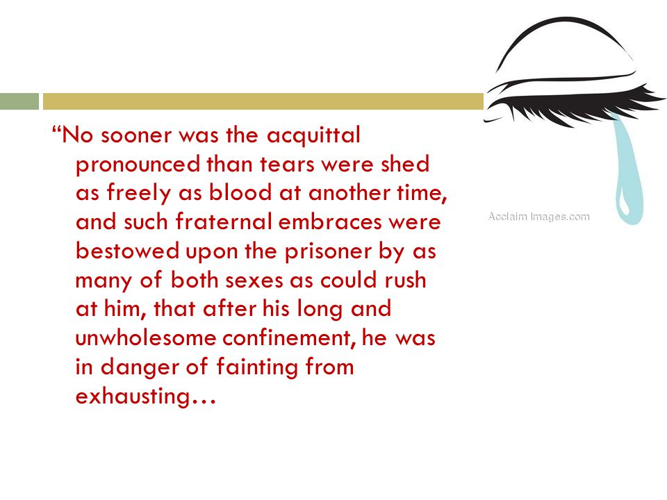 No sooner was the acquittal pronounced than tears were shed as freely as blood at another time, and such fraternal embraces were bestowed upon the prisoner by as many of both sexes as could rush at him, that after his long and unwholesome confinement, he was in danger of fainting from exhausting…
