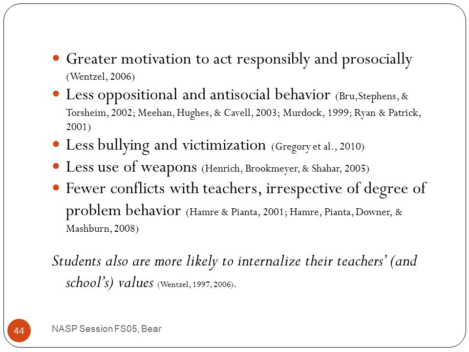 Not only do students like teachers who are caring, respectful, and provide emotional support, but they also show: Greater school completion (Croninger & Lee, 2001; Reschly & Christenson, 2006) Greater on-task behavior (Battistich et al., 1997; Battistich & Hom, 1997) Less cheating (Murdock, Hale, & Weber, 2001) Greater academic achievement (Gregory & Weinstein, 2004; Hamre & Pianta, 2001) Greater peer acceptance (Hughes et al., 2001) NASP Session FS05, Bear 43