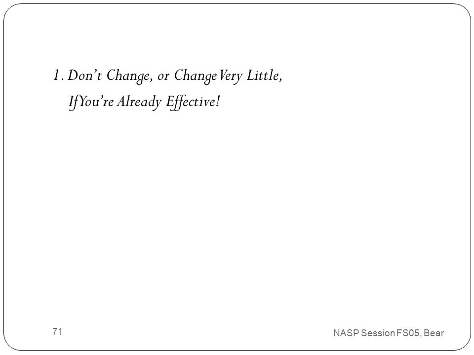 System Change: A Few Selected Recommendations Based on Common Mistakes Seen at the State, District, and School Levels, and in Research NASP Session FS05, Bear 70