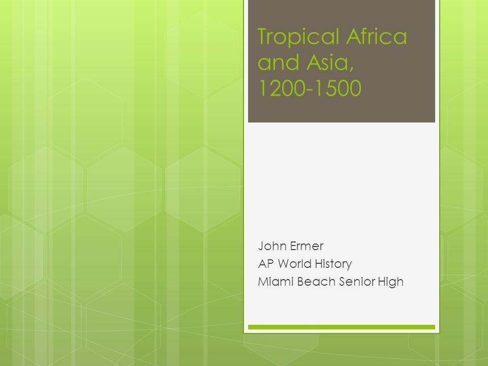 Tropical Africa and Asia, 1200-1500 John Ermer AP World History Miami Beach Senior High