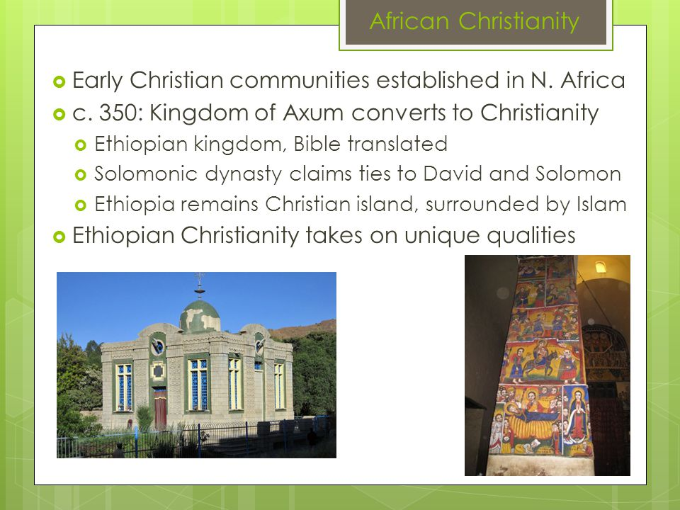 African Christianity  Early Christian communities established in N. Africa  c. 350: Kingdom of Axum converts to Christianity  Ethiopian kingdom, Bi