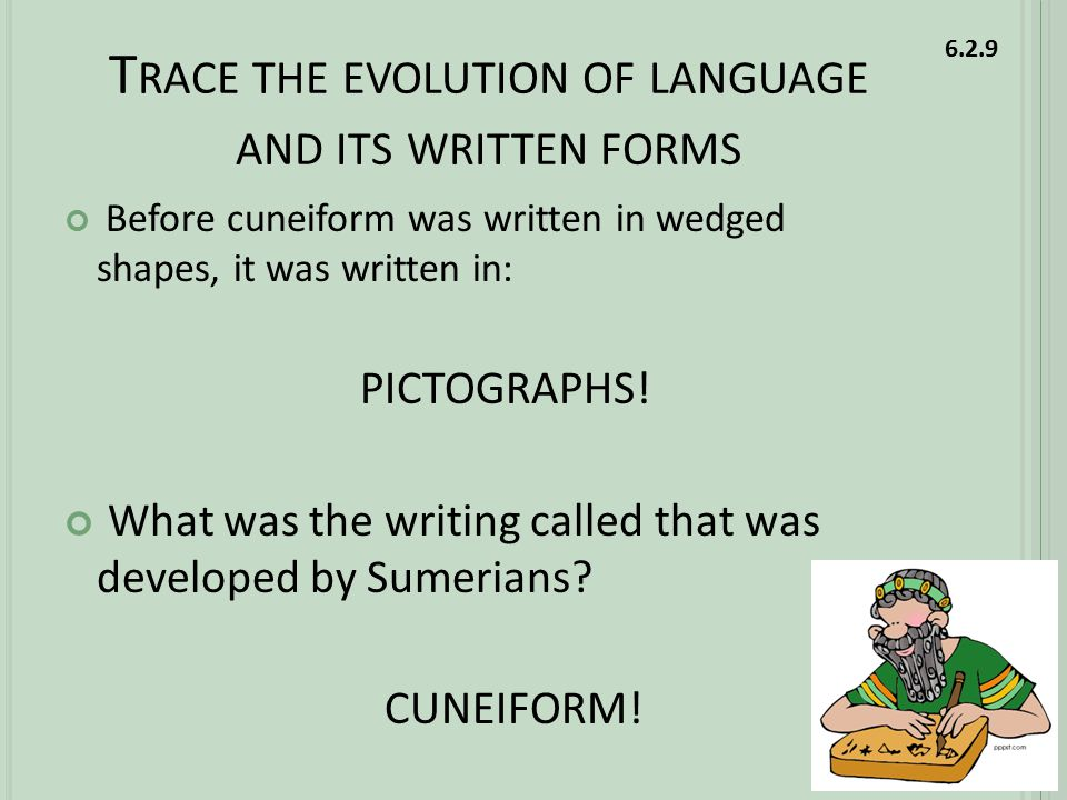 T RACE THE EVOLUTION OF LANGUAGE AND ITS WRITTEN FORMS Before cuneiform was written in wedged shapes, it was written in: PICTOGRAPHS.