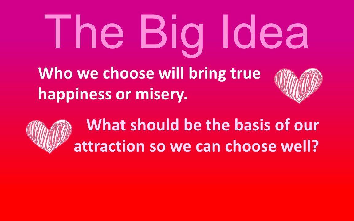 The Big Idea Who we choose will bring true happiness or misery.