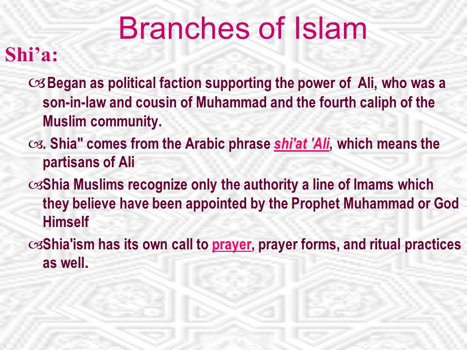 Branches of Islam Shi'a:  Began as political faction supporting the power of Ali, who was a son-in-law and cousin of Muhammad and the fourth caliph of the Muslim community.