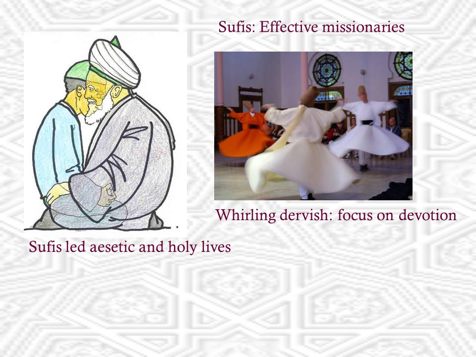 Sufis led aesetic and holy lives Whirling dervish: focus on devotion Sufis: Effective missionaries