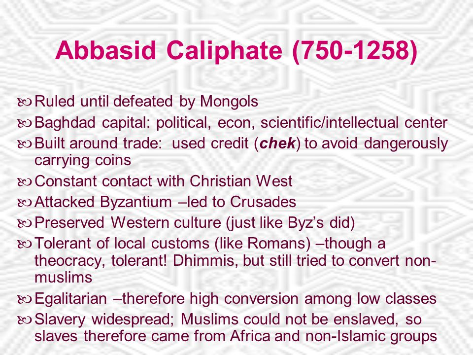 Abbasid Caliphate (750-1258) Ruled until defeated by Mongols Baghdad capital: political, econ, scientific/intellectual center Built around trade: used credit (chek) to avoid dangerously carrying coins Constant contact with Christian West Attacked Byzantium –led to Crusades Preserved Western culture (just like Byz's did) Tolerant of local customs (like Romans) –though a theocracy, tolerant.