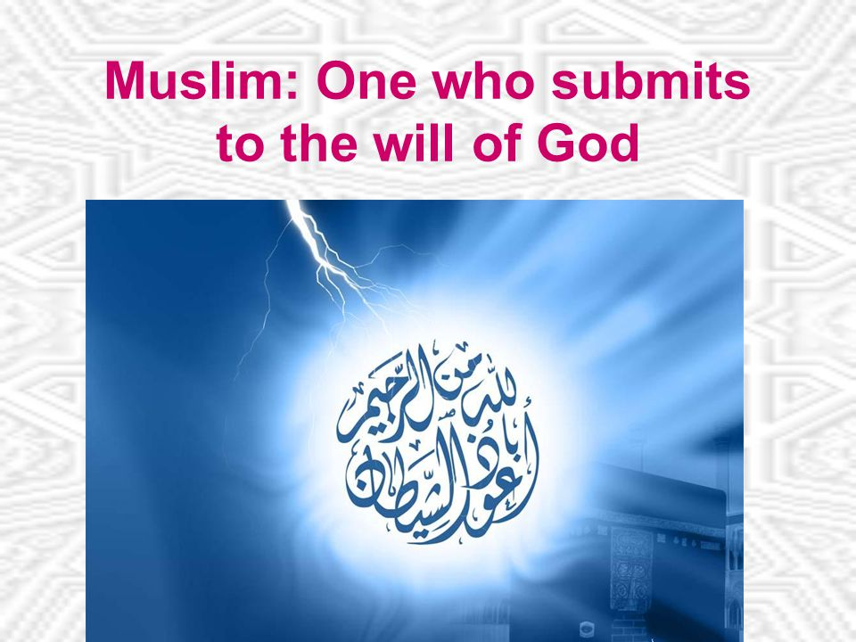 Muslim: One who submits to the will of God