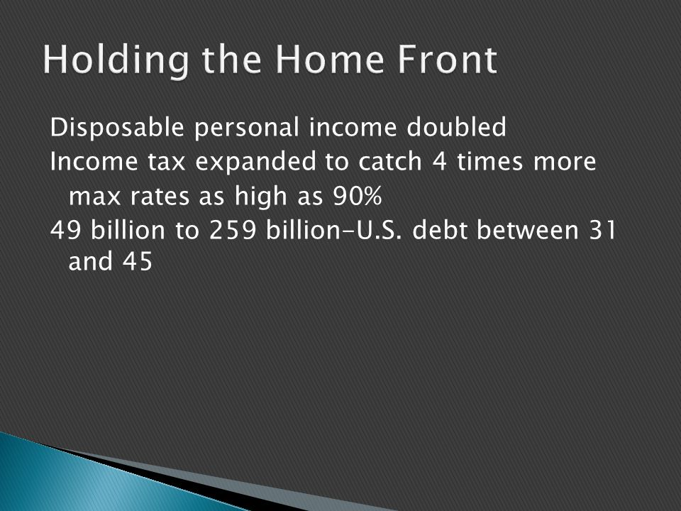 Disposable personal income doubled Income tax expanded to catch 4 times more max rates as high as 90% 49 billion to 259 billion-U.S. debt between 31 a